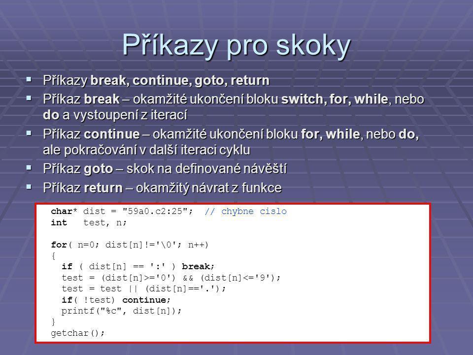 Příkazy pro skoky  Příkazy break, continue, goto, return  Příkaz break – okamžité ukončení bloku switch, for, while, nebo do a vystoupení z iterací  Příkaz continue – okamžité ukončení bloku for, while, nebo do, ale pokračování v další iteraci cyklu  Příkaz goto – skok na definované návěští  Příkaz return – okamžitý návrat z funkce char* dist = 59a0.c2:25 ; // chybne cislo int test, n; for( n=0; dist[n]!= \0 ; n++) { if ( dist[n] == : ) break; test = (dist[n]>= 0 ) && (dist[n]<= 9 ); test = test || (dist[n]== . ); if( !test) continue; printf( %c , dist[n]); } getchar();