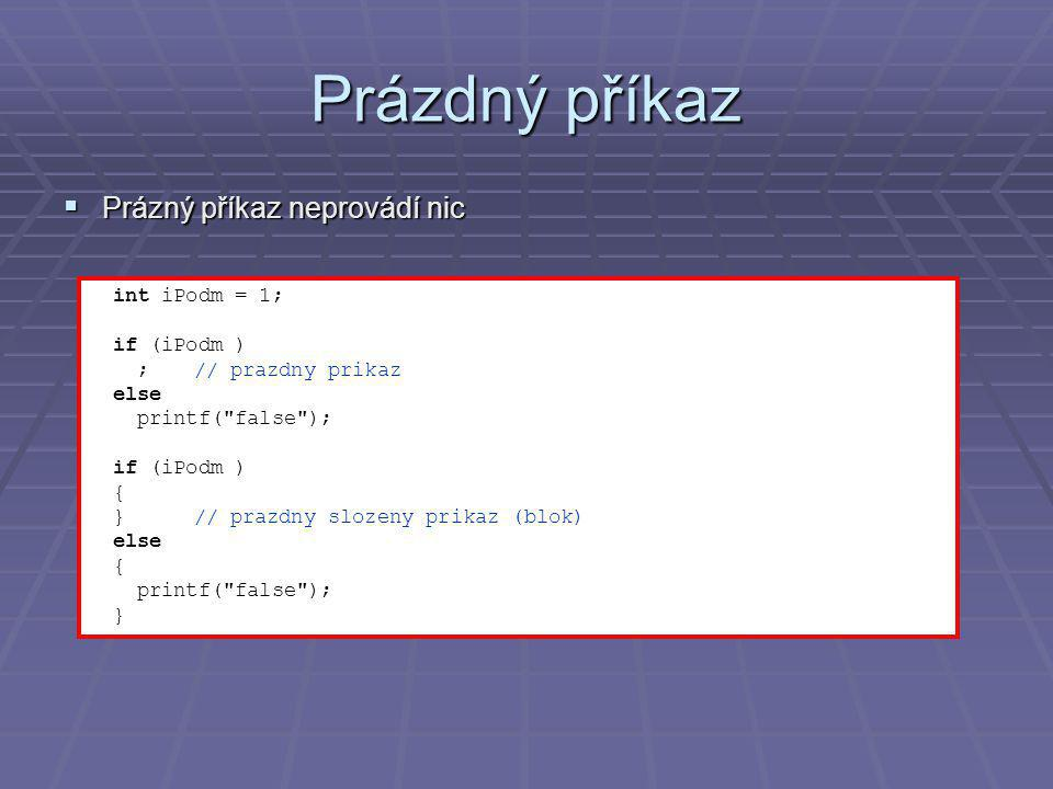 Prázdný příkaz  Prázný příkaz neprovádí nic int iPodm = 1; if (iPodm ) ;// prazdny prikaz else printf( false ); if (iPodm ) { } // prazdny slozeny prikaz (blok) else { printf( false ); }