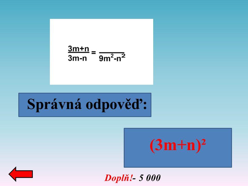 Správná odpověď: Doplň!- 5 000 (3m+n)²