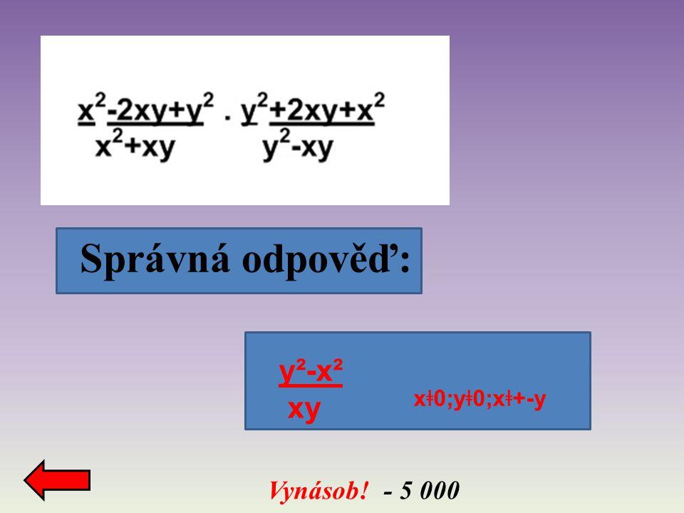 Správná odpověď: Vynásob! - 5 000 y²-x² xy x ǂ 0;y ǂ 0;x ǂ +-y