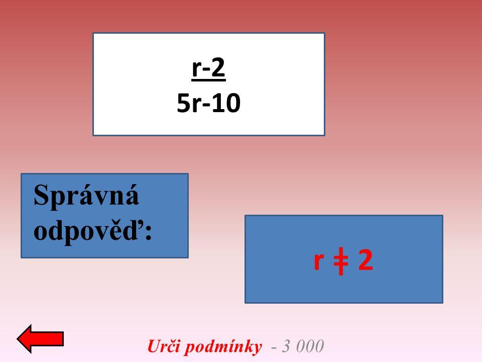 Urči podmínky - 3 000 r-2 5r-10 Správná odpověď: r ǂ 2