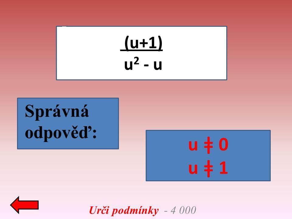 Urči podmínky - 4 000 (u+1) u 2 - u Správná odpověď: u ǂ 0 u ǂ 1