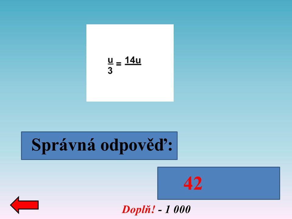 Doplň! - 1 000 Správná odpověď: 42