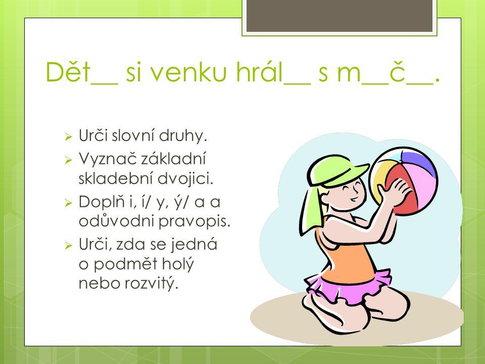 Dět__ si venku hrál__ s m__č__.  Urči slovní druhy.  Vyznač základní skladební dvojici.  Doplň i, í/ y, ý/ a a odůvodni pravopis.  Urči, zda se je