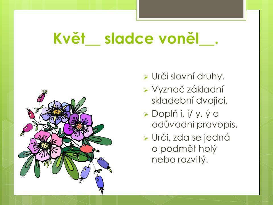 Květ__ sladce voněl__.  Urči slovní druhy.  Vyznač základní skladební dvojici.  Doplň i, í/ y, ý a odůvodni pravopis.  Urči, zda se jedná o podmět