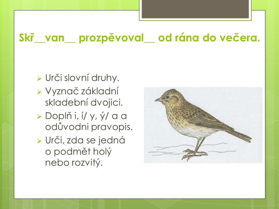 Skř__van__ prozpěvoval__ od rána do večera.  Urči slovní druhy.  Vyznač základní skladební dvojici.  Doplň i, í/ y, ý/ a a odůvodni pravopis.  Urč