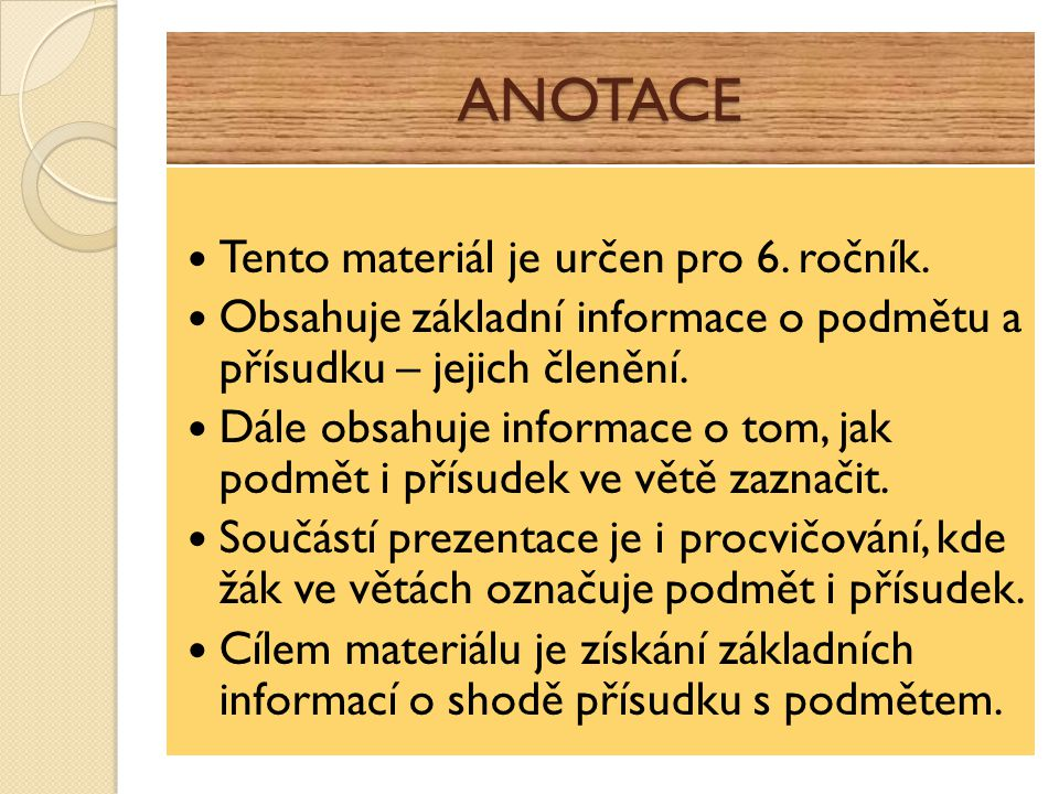 ANOTACE Tento materiál je určen pro 6. ročník. Obsahuje základní informace o podmětu a přísudku – jejich členění. Dále obsahuje informace o tom, jak p
