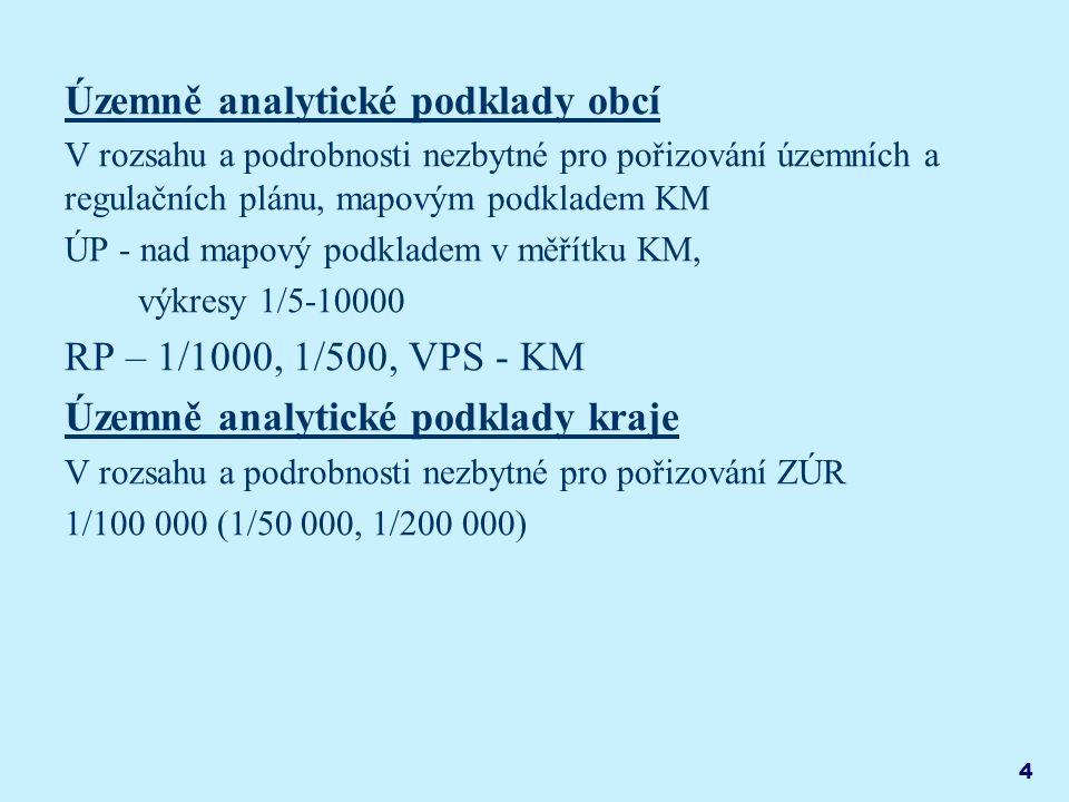 4 Územně analytické podklady obcí V rozsahu a podrobnosti nezbytné pro pořizování územních a regulačních plánu, mapovým podkladem KM ÚP - nad mapový podkladem v měřítku KM, výkresy 1/5-10000 RP – 1/1000, 1/500, VPS - KM Územně analytické podklady kraje V rozsahu a podrobnosti nezbytné pro pořizování ZÚR 1/100 000 (1/50 000, 1/200 000)