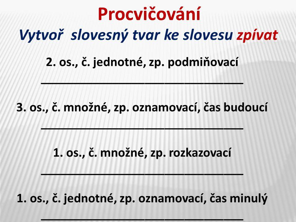 Procvičování Vytvoř slovesný tvar ke slovesu zpívat 2. os., č. jednotné, zp. podmiňovací _______________________________ 3. os., č. množné, zp. oznamo