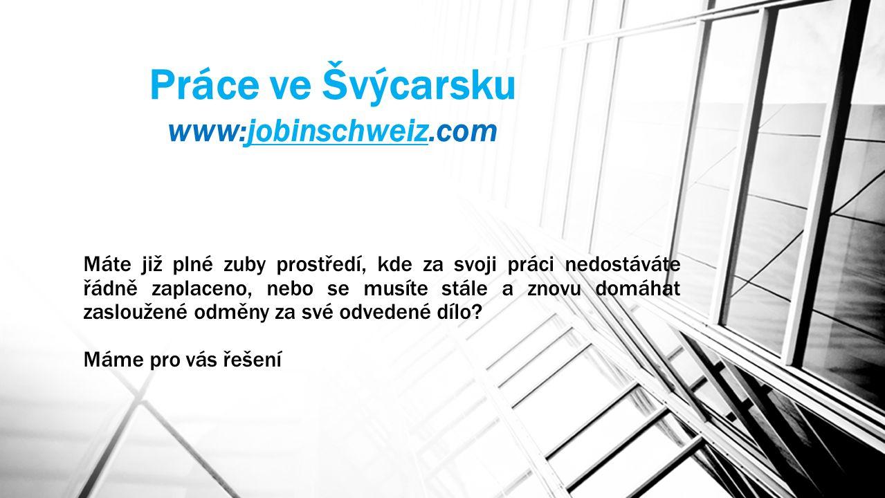 Práce ve Švýcarsku www:jobinschweiz.comjobinschweiz Máte již plné zuby prostředí, kde za svoji práci nedostáváte řádně zaplaceno, nebo se musíte stále