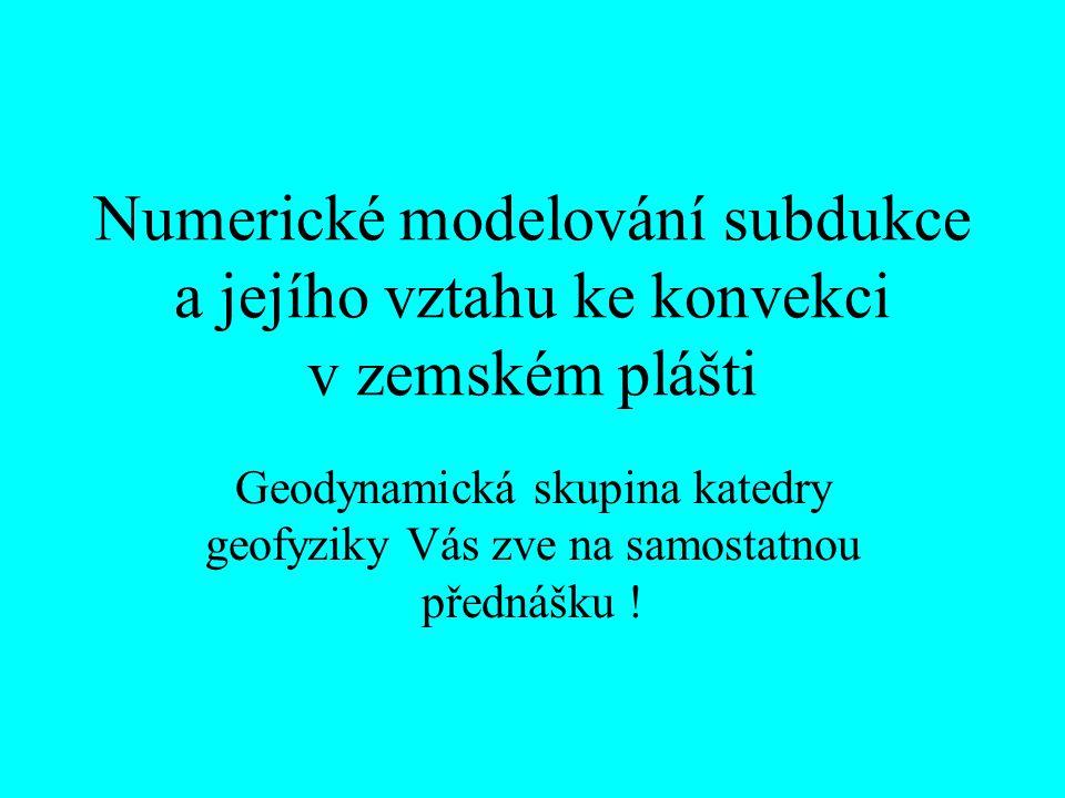Numerické modelování subdukce a jejího vztahu ke konvekci v zemském plášti Geodynamická skupina katedry geofyziky Vás zve na samostatnou přednášku !