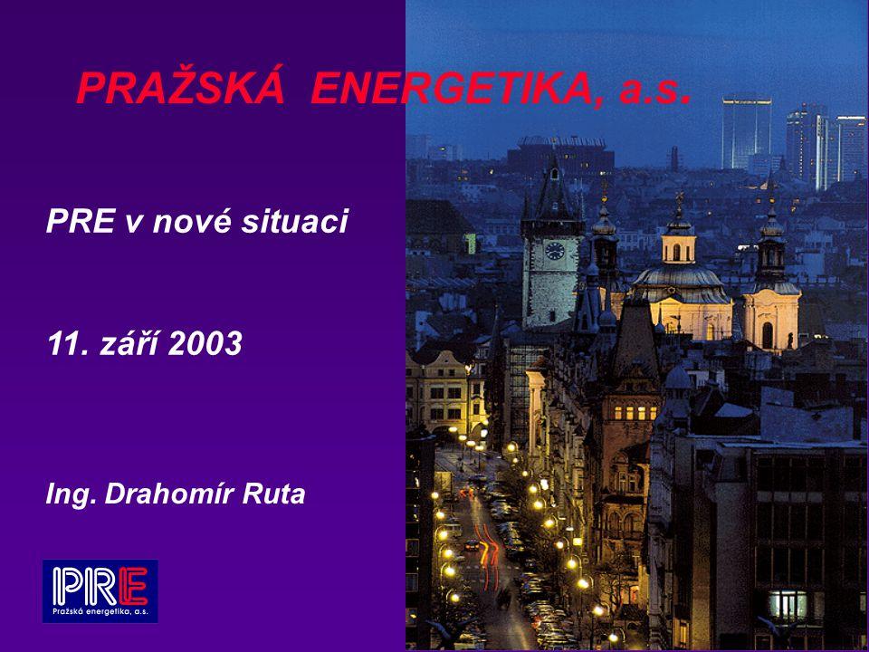 PRAŽSKÁ ENERGETIKA, a.s. PRE v nové situaci 11. září 2003 Ing. Drahomír Ruta