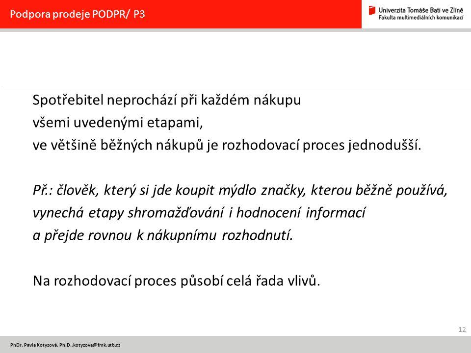 12 PhDr. Pavla Kotyzová, Ph.D.,kotyzova@fmk.utb.cz Podpora prodeje PODPR/ P3 Spotřebitel neprochází při každém nákupu všemi uvedenými etapami, ve větš