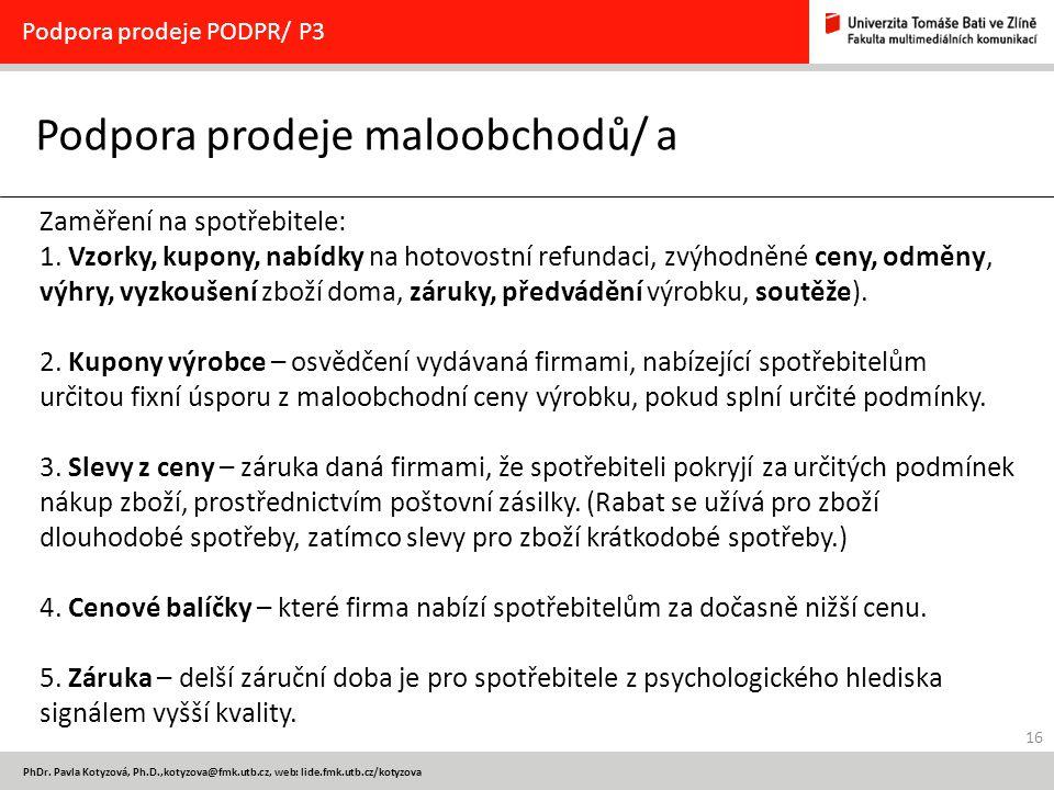 16 PhDr. Pavla Kotyzová, Ph.D.,kotyzova@fmk.utb.cz, web: lide.fmk.utb.cz/kotyzova Podpora prodeje maloobchodů/ a Podpora prodeje PODPR/ P3 Zaměření na