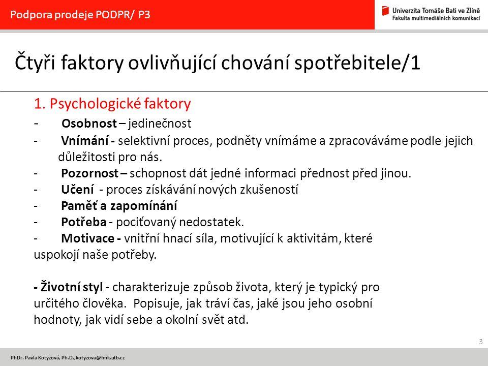 3 PhDr. Pavla Kotyzová, Ph.D.,kotyzova@fmk.utb.cz Čtyři faktory ovlivňující chování spotřebitele/1 Podpora prodeje PODPR/ P3 1. Psychologické faktory