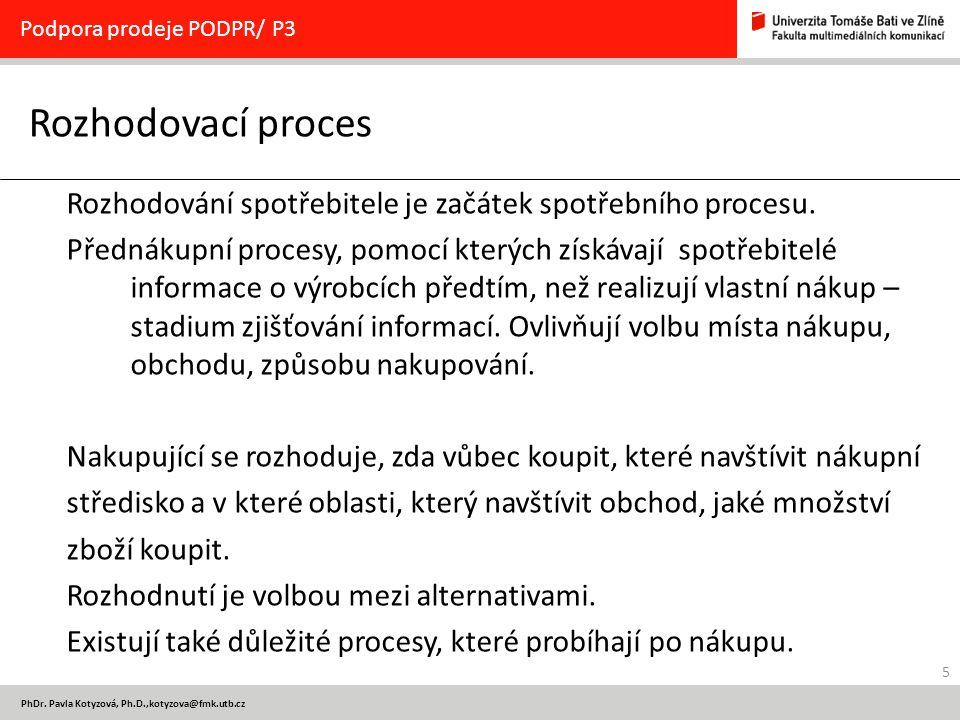 5 PhDr. Pavla Kotyzová, Ph.D.,kotyzova@fmk.utb.cz Rozhodovací proces Podpora prodeje PODPR/ P3 Rozhodování spotřebitele je začátek spotřebního procesu