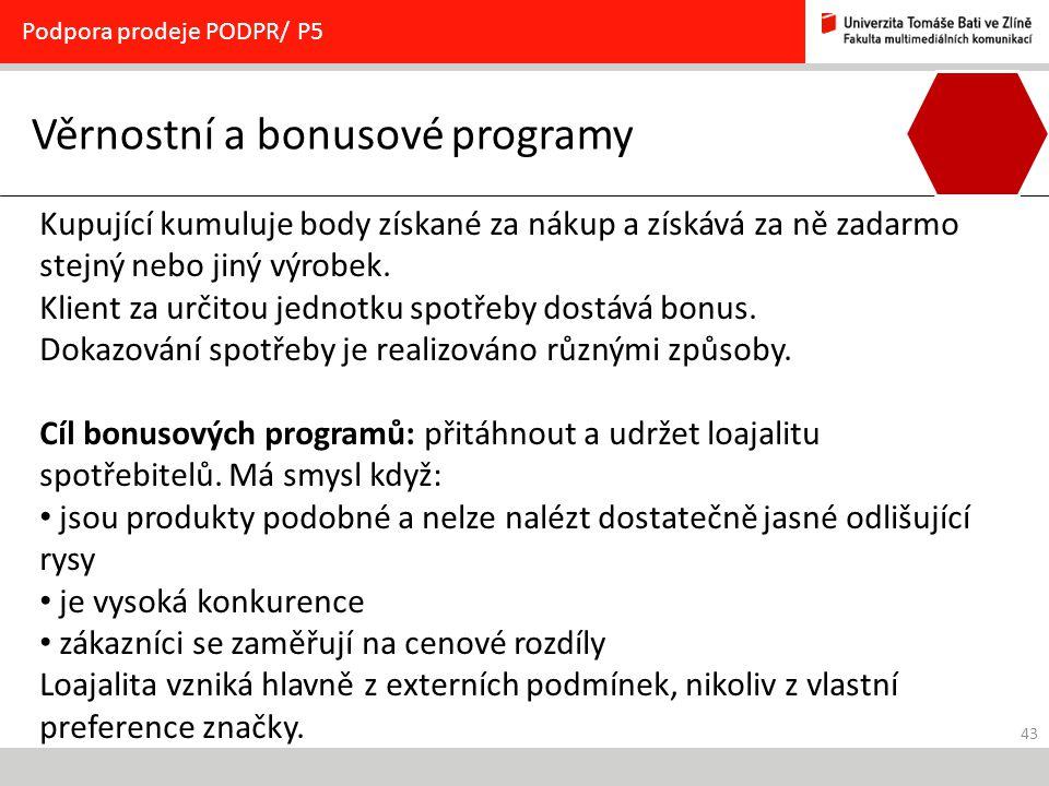 43 Věrnostní a bonusové programy Podpora prodeje PODPR/ P5 Kupující kumuluje body získané za nákup a získává za ně zadarmo stejný nebo jiný výrobek. K