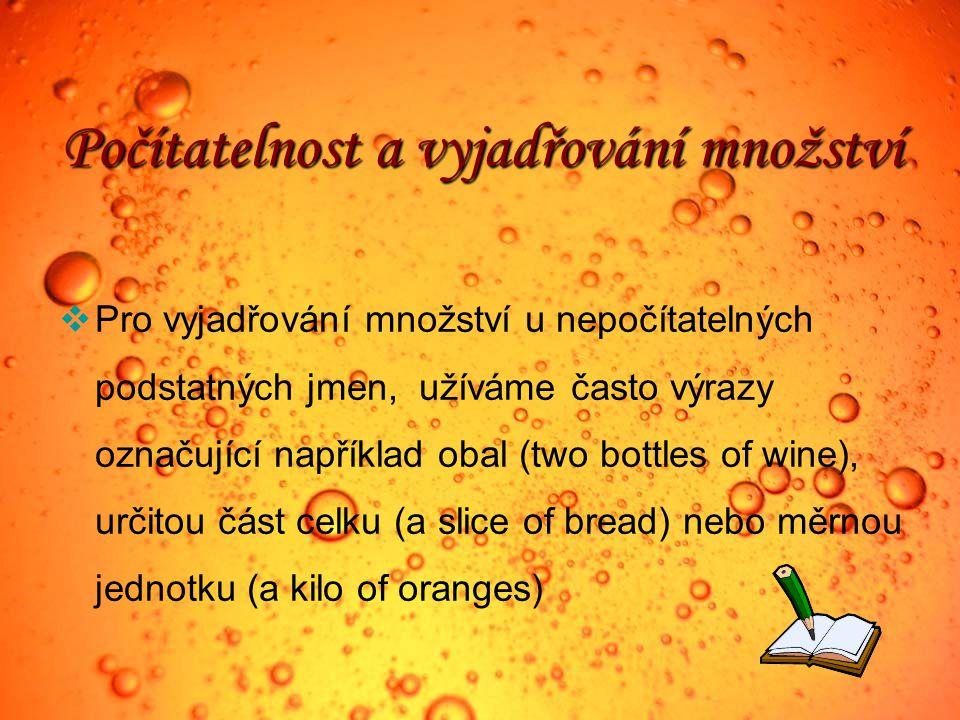 Počítatelnost a vyjadřování množství  Pro vyjadřování množství u nepočítatelných podstatných jmen, užíváme často výrazy označující například obal (two bottles of wine), určitou část celku (a slice of bread) nebo měrnou jednotku (a kilo of oranges)