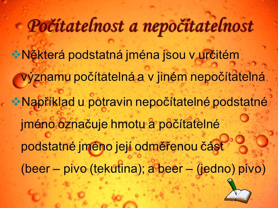 Počítatelnost a nepočítatelnost  Některá podstatná jména jsou v určitém významu počítatelná a v jiném nepočítatelná  Například u potravin nepočítatelné podstatné jméno označuje hmotu a počítatelné podstatné jméno její odměřenou část (beer – pivo (tekutina); a beer – (jedno) pivo)