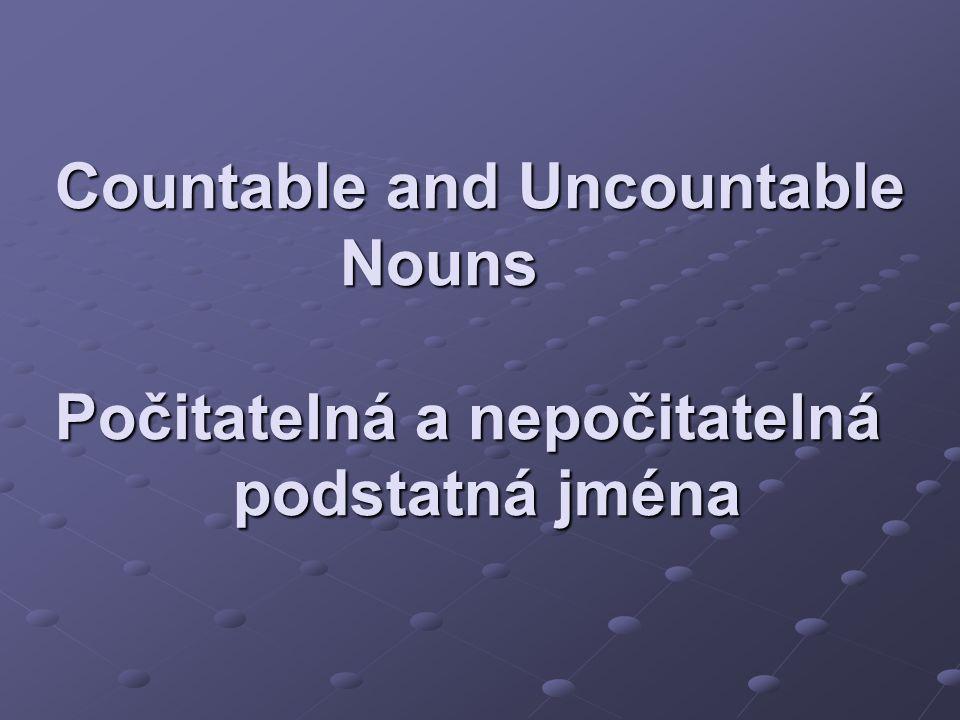 Countable and Uncountable Nouns Počitatelná a nepočitatelná podstatná jména