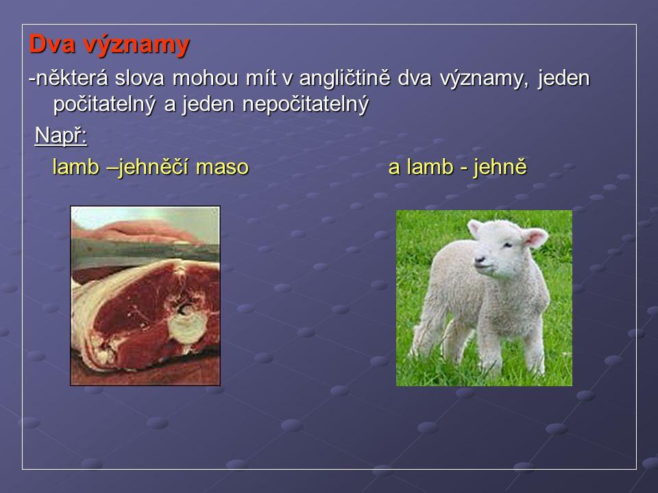 Dva významy -některá slova mohou mít v angličtině dva významy, jeden počitatelný a jeden nepočitatelný Např: Např: lamb –jehněčí maso a lamb - jehně l