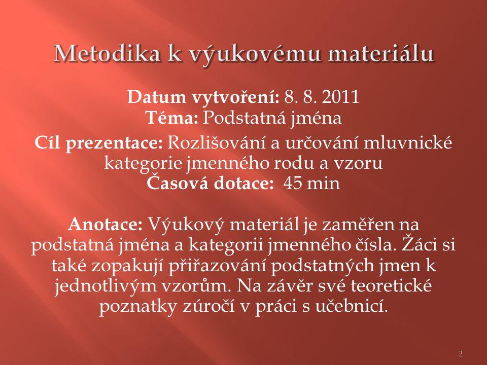 Datum vytvoření: 8. 8. 2011 Téma: Podstatná jména Cíl prezentace: Rozlišování a určování mluvnické kategorie jmenného rodu a vzoru Časová dotace: 45 m