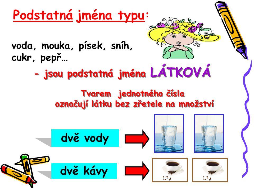 Sůl, voda, káva, voda, mouka, písek, sníh, cukr, pepř… Podstatná jména typu: - jsou podstatná jména LÁTKOVÁ Tvarem jednotného čísla označují látku bez