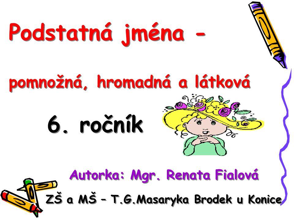 Podstatná jména - pomnožná, hromadná a látková 6. ročník Podstatná jména - pomnožná, hromadná a látková 6. ročník Autorka: Mgr. Renata Fialová ZŠ a MŠ