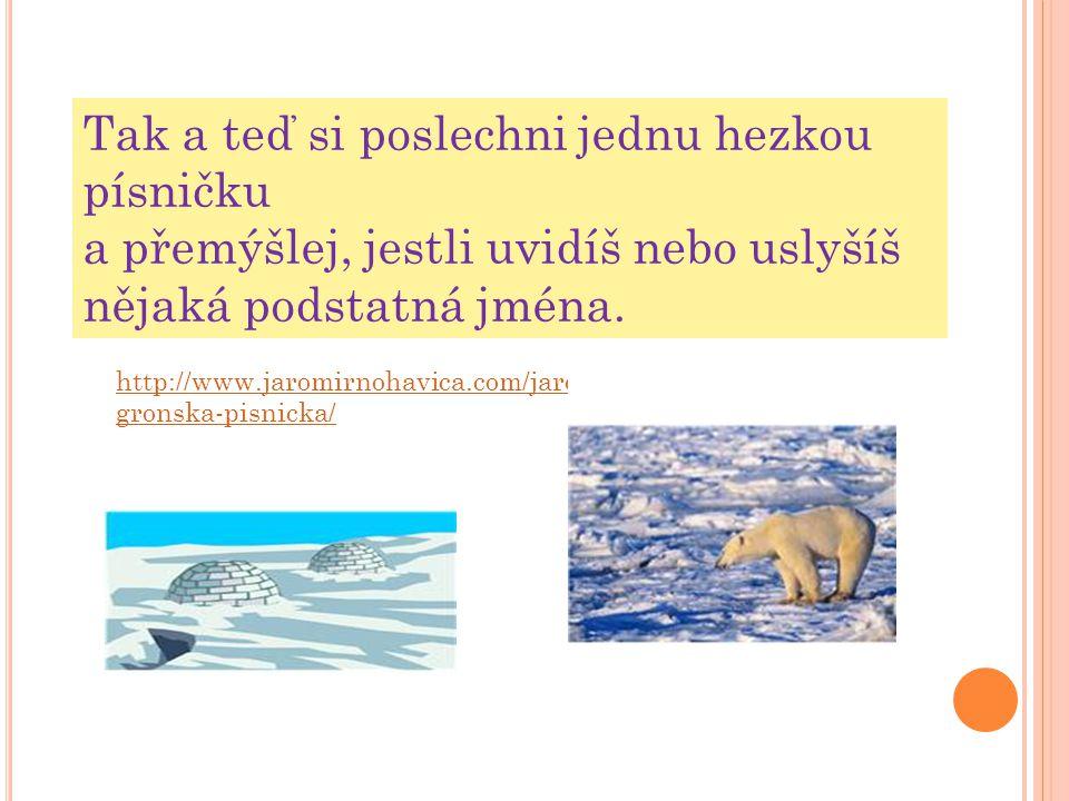 http://www.jaromirnohavica.com/jaromir-nohavica- gronska-pisnicka/ Tak a teď si poslechni jednu hezkou písničku a přemýšlej, jestli uvidíš nebo uslyšíš nějaká podstatná jména.