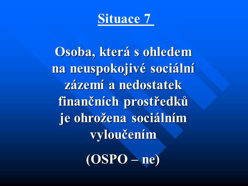 Situace 7 Osoba, která s ohledem na neuspokojivé sociální zázemí a nedostatek finančních prostředků je ohrožena sociálním vyloučením (OSPO – ne)