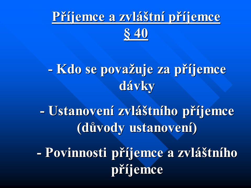 Příjemce a zvláštní příjemce § 40 - Kdo se považuje za příjemce dávky - Ustanovení zvláštního příjemce (důvody ustanovení) - Povinnosti příjemce a zvl