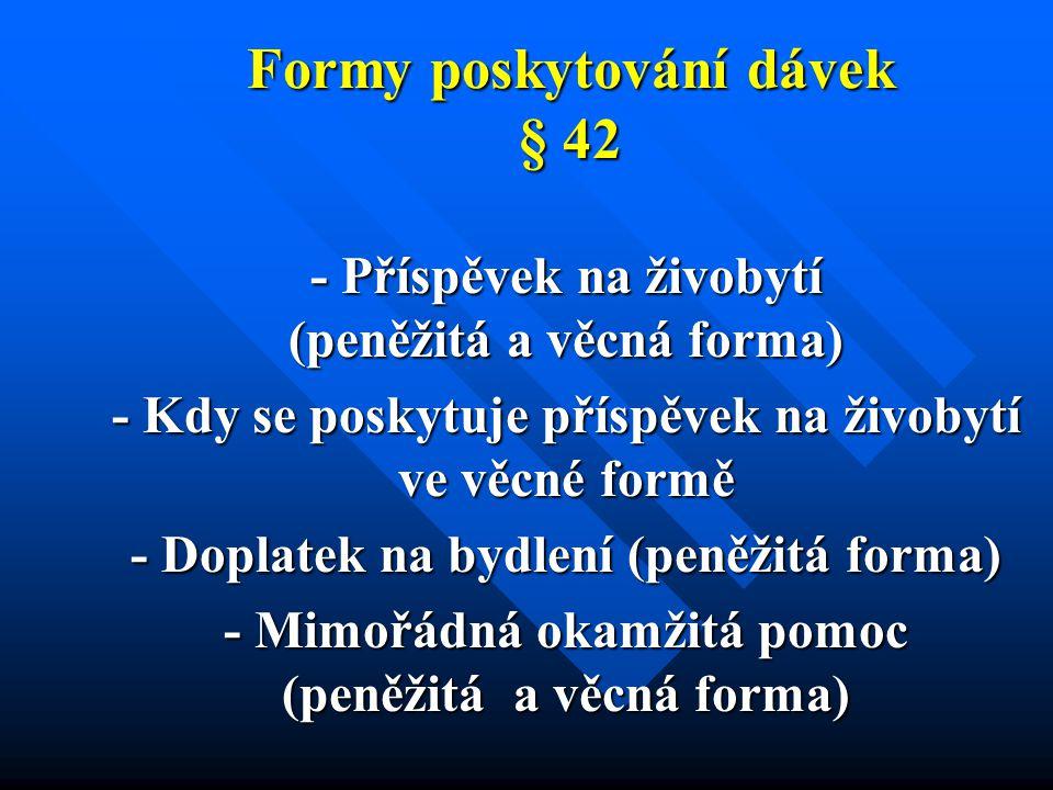 Formy poskytování dávek § 42 - Příspěvek na živobytí (peněžitá a věcná forma) - Kdy se poskytuje příspěvek na živobytí ve věcné formě - Doplatek na bydlení (peněžitá forma) - Mimořádná okamžitá pomoc (peněžitá a věcná forma)