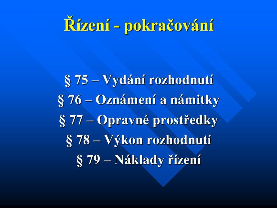 Řízení - pokračování § 75 – Vydání rozhodnutí § 76 – Oznámení a námitky § 77 – Opravné prostředky § 78 – Výkon rozhodnutí § 79 – Náklady řízení