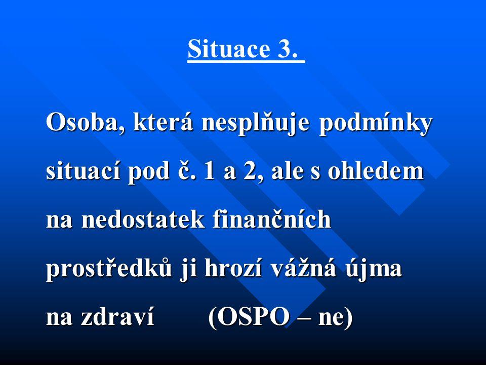 Situace 3. Osoba, která nesplňuje podmínky situací pod č. 1 a 2, ale s ohledem na nedostatek finančních prostředků ji hrozí vážná újma na zdraví (OSPO