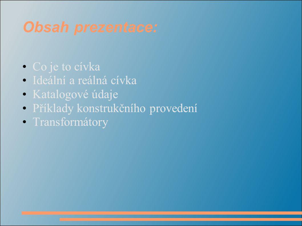 Obsah prezentace: Co je to cívka Ideální a reálná cívka Katalogové údaje Příklady konstrukčního provedení Transformátory
