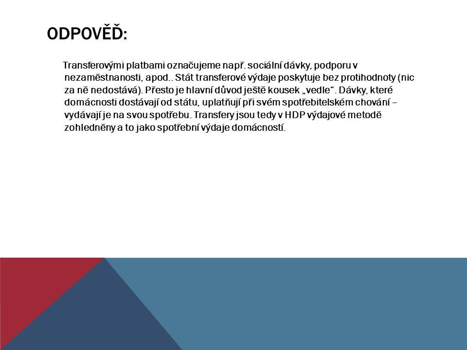 ODPOVĚĎ: Transferovými platbami označujeme např. sociální dávky, podporu v nezaměstnanosti, apod.. Stát transferové výdaje poskytuje bez protihodnoty