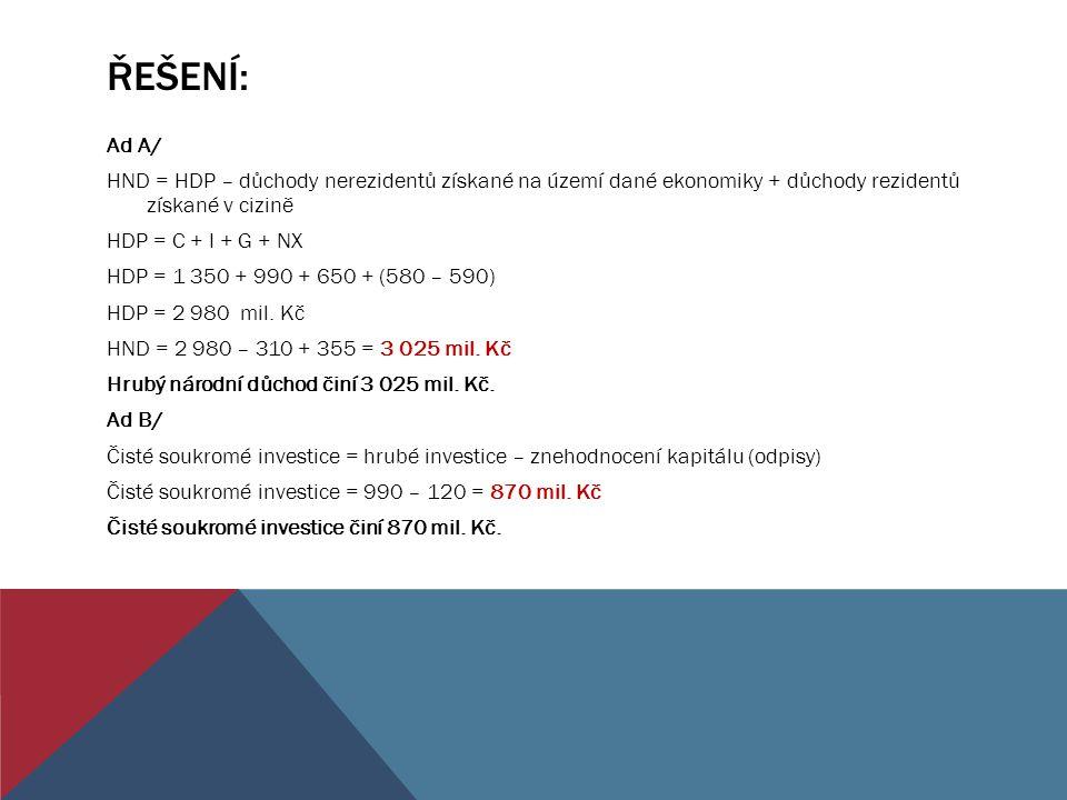 ŘEŠENÍ: Ad A/ HND = HDP – důchody nerezidentů získané na území dané ekonomiky + důchody rezidentů získané v cizině HDP = C + I + G + NX HDP = 1 350 +