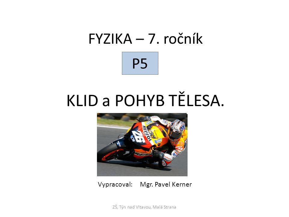 KLID a POHYB TĚLESA. ZŠ, Týn nad Vltavou, Malá Strana FYZIKA – 7. ročník P5 Vypracoval: Mgr. Pavel Kerner