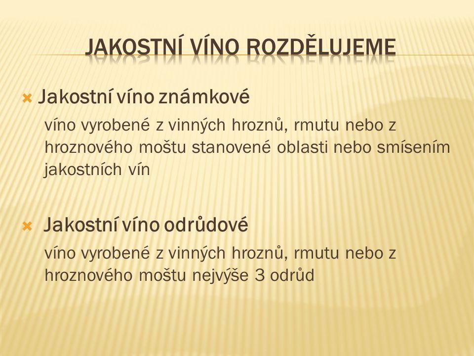  Jakostní víno známkové víno vyrobené z vinných hroznů, rmutu nebo z hroznového moštu stanovené oblasti nebo smísením jakostních vín  Jakostní víno odrůdové víno vyrobené z vinných hroznů, rmutu nebo z hroznového moštu nejvýše 3 odrůd