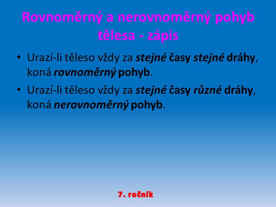 Rovnoměrný a nerovnoměrný pohyb tělesa - zápis Urazí-li těleso vždy za stejné časy stejné dráhy, koná rovnoměrný pohyb. Urazí-li těleso vždy za stejné