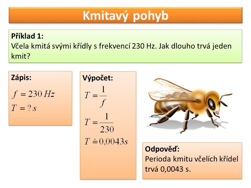 Kmitavý pohyb Příklad 1: Včela kmitá svými křídly s frekvencí 230 Hz. Jak dlouho trvá jeden kmit? Příklad 1: Včela kmitá svými křídly s frekvencí 230