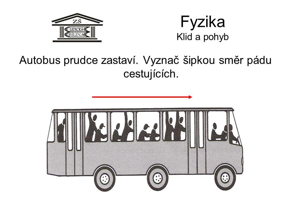 Fyzika Klid a pohyb Autobus prudce zastaví. Vyznač šipkou směr pádu cestujících.