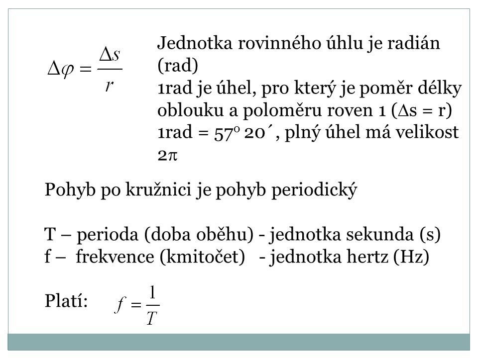 Jednotka rovinného úhlu je radián (rad) 1rad je úhel, pro který je poměr délky oblouku a poloměru roven 1 (  s = r) 1rad = 57 o 20´, plný úhel má vel