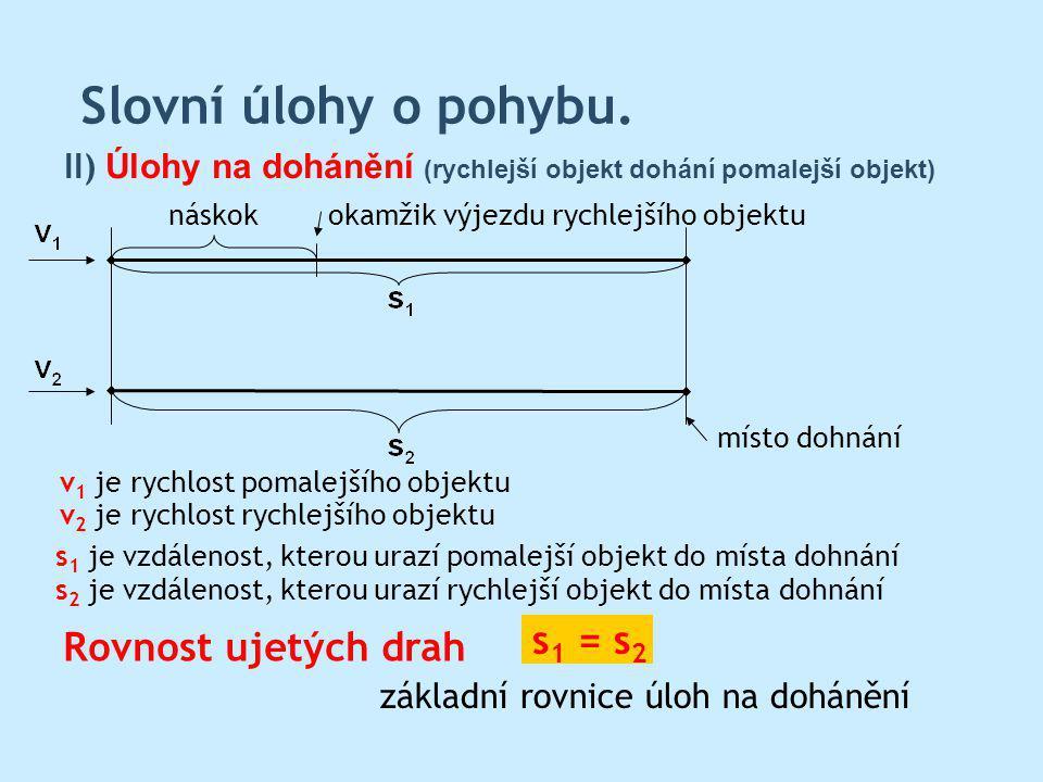 Slovní úlohy o pohybu. Rovnost ujetých drah II) Úlohy na dohánění (rychlejší objekt dohání pomalejší objekt) s 1 = s 2 s 1 je vzdálenost, kterou urazí