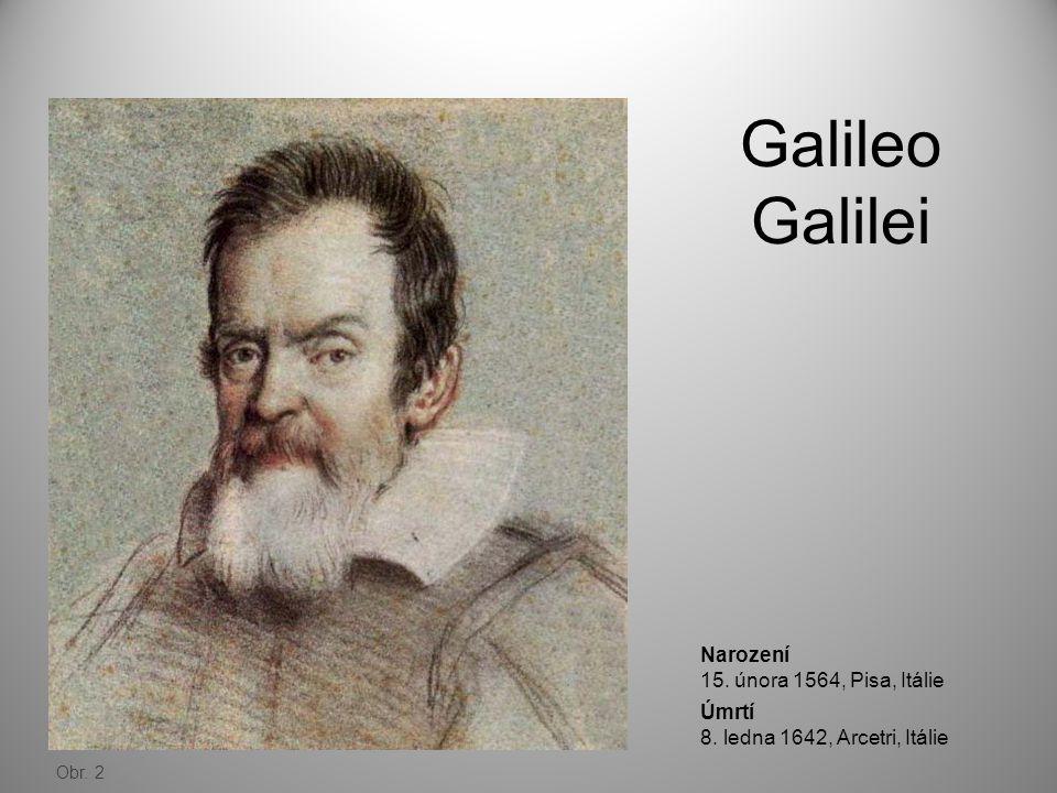 Galileo Galilei Obr. 2 Narození 15. února 1564, Pisa, Itálie Úmrtí 8. ledna 1642, Arcetri, Itálie
