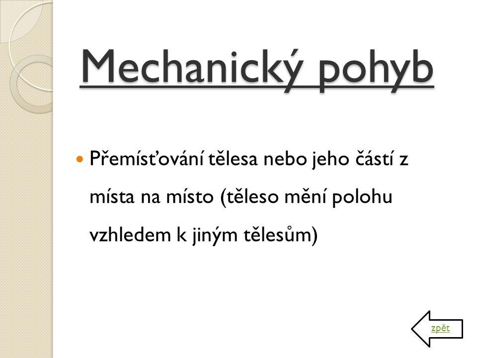 Mechanický pohyb Přemísťování tělesa nebo jeho částí z místa na místo (těleso mění polohu vzhledem k jiným tělesům) zpět