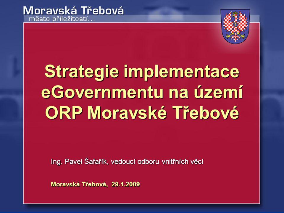Moravská Třebová, 29.1.2009 Ing. Pavel Šafařík, vedoucí odboru vnitřních věcí Strategie implementace eGovernmentu na území ORP Moravské Třebové