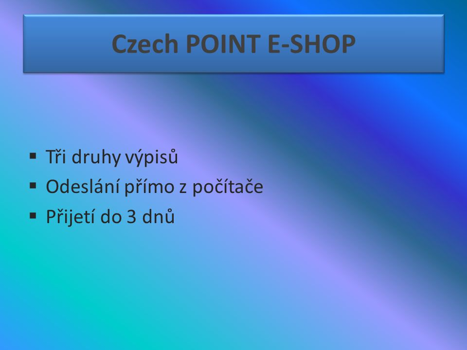 Czech POINT E-SHOP  Tři druhy výpisů  Odeslání přímo z počítače  Přijetí do 3 dnů
