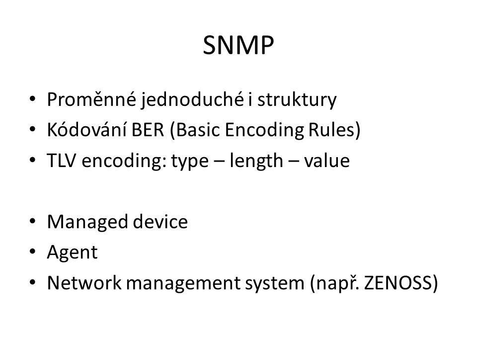 SNMP Proměnné jednoduché i struktury Kódování BER (Basic Encoding Rules) TLV encoding: type – length – value Managed device Agent Network management s