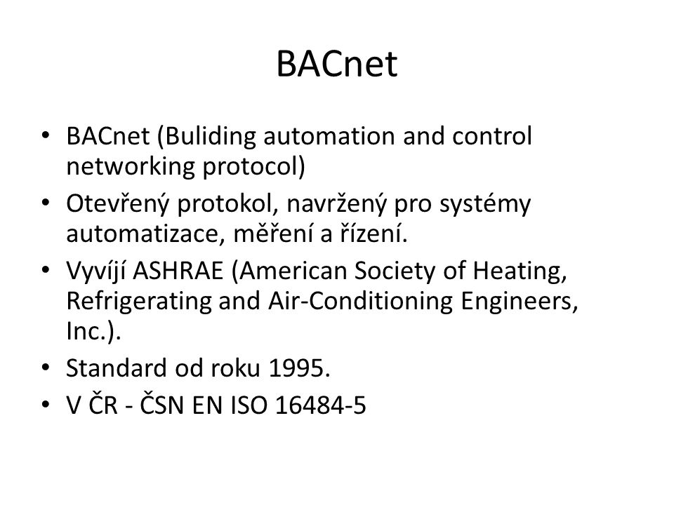 BACnet BACnet (Buliding automation and control networking protocol) Otevřený protokol, navržený pro systémy automatizace, měření a řízení.